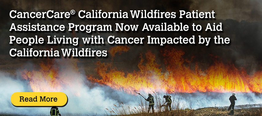 CancerCare® California Wildfires Patient Assistance Program Now Available to Aid People Living with Cancer Impacted by the California Wildfires